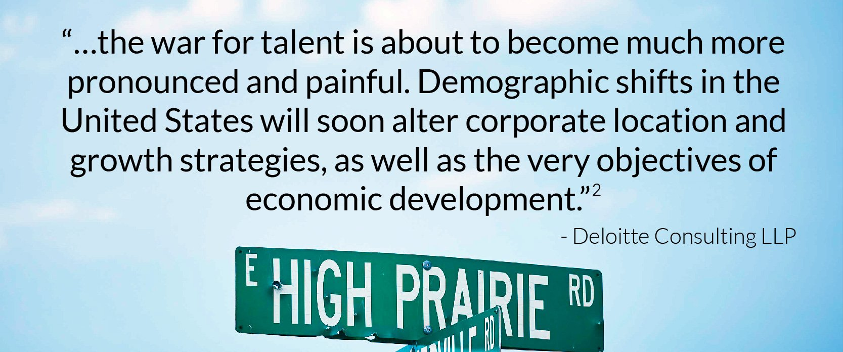 """""""…the war for talent is about to become much more pronounced and painful. Demographic shifts in the United States will soon alter corporate location and growth strategies, as well as the very objectives of economic development."""""""